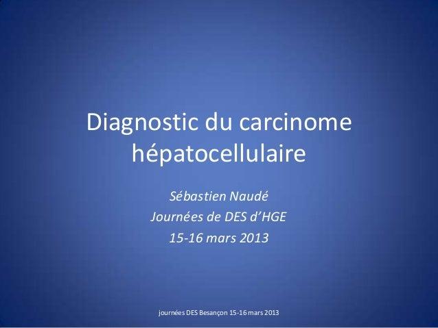 Diagnostic du carcinome hépatocellulaire Sébastien Naudé Journées de DES d'HGE 15-16 mars 2013 journées DES Besançon 15-16...