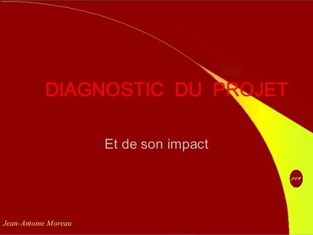 DIAGNOSTIC DU PROJET Et de son impact Jean-Antoine Moreau