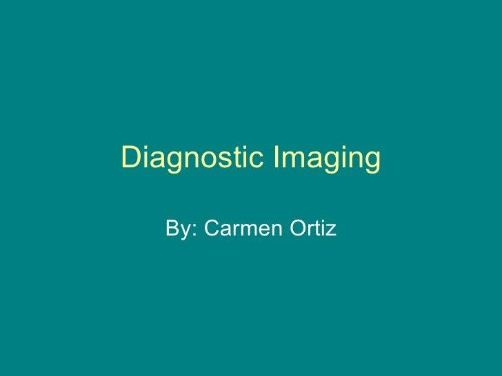 Diagnostic Imaging By: Carmen Ortiz