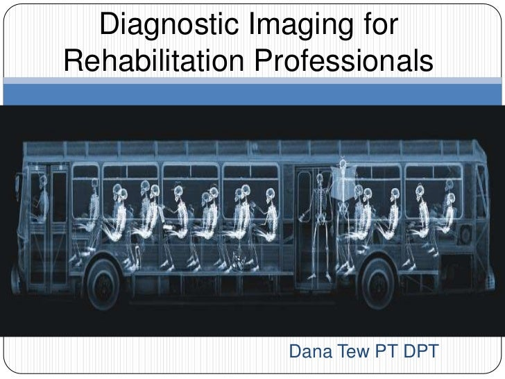 Diagnostic Imaging forRehabilitation Professionals                 Dana Tew PT DPT