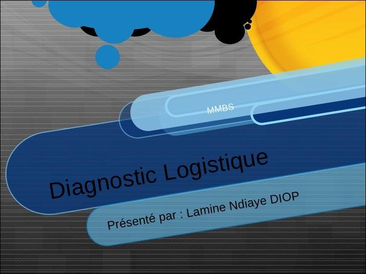 Diagnostic Logistique Présenté par : Lamine Ndiaye DIOP   MMBS