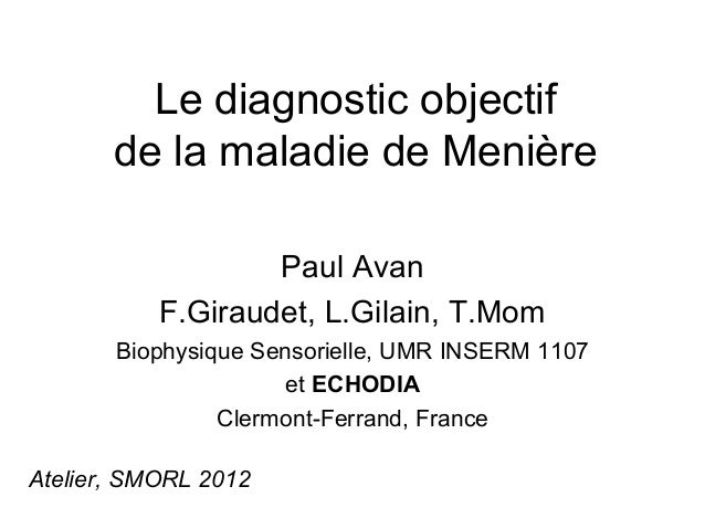 Le diagnostic objectif       de la maladie de Menière                   Paul Avan           F.Giraudet, L.Gilain, T.Mom   ...