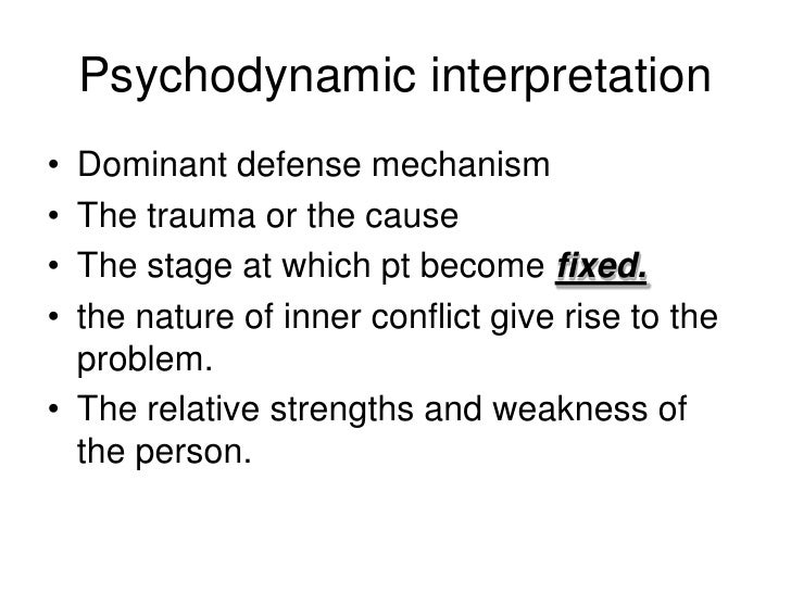Psychodynamic interpretation• Dominant defense mechanism• The trauma or the cause• The stage at which pt become fixed.• th...