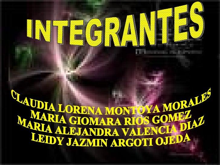 INTEGRANTES CLAUDIA LORENA MONTOYA MORALES MARIA GIOMARA RIOS GOMEZ MARIA ALEJANDRA VALENCIA DIAZ LEIDY JAZMIN ARGOTI OJEDA