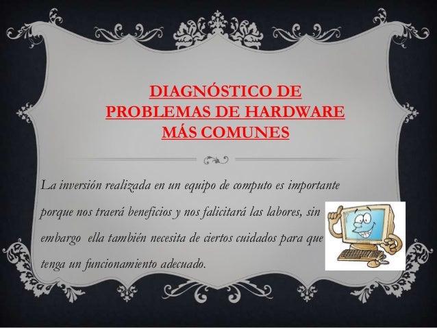 DIAGNÓSTICO DE              PROBLEMAS DE HARDWARE                   MÁS COMUNESLa inversión realizada en un equipo de comp...
