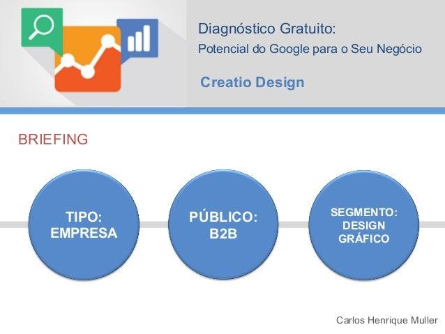 Diagnóstico Gratuito: Potencial do Google para o Seu Negócio  Creatio Design  BRIEFING  TIPO: EMPRESA  PÚBLICO: B2B  SEGME...