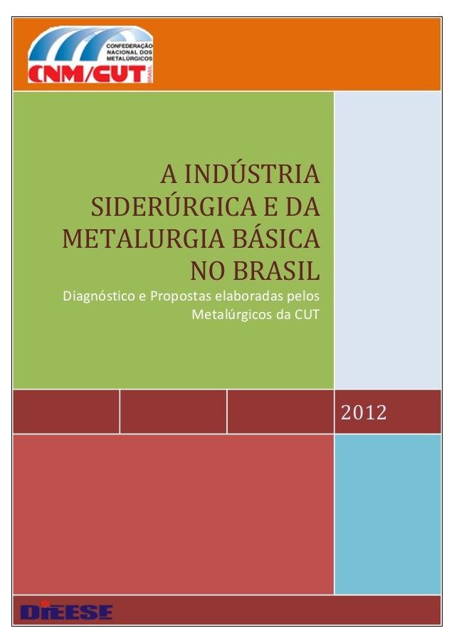 2012 A INDÚSTRIA SIDERÚRGICA E DA METALURGIA BÁSICA NO BRASIL Diagnóstico e Propostas elaboradas pelos Metalúrgicos da CUT