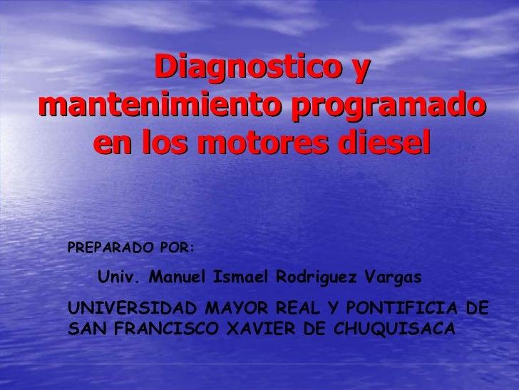 Diagnostico y mantenimiento programado   en los motores diesel    PREPARADO POR:      Univ. Manuel Ismael Rodriguez Vargas...