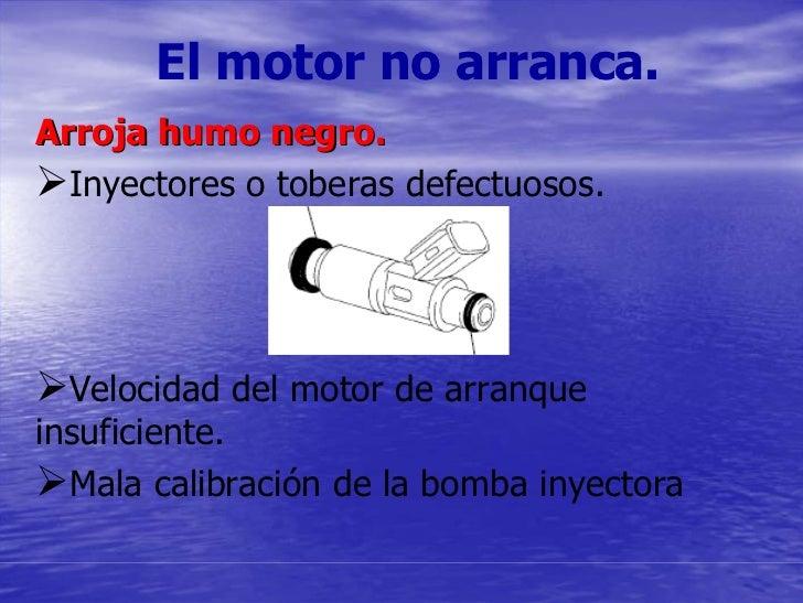 El motor no arranca. Arroja humo negro.   Inyectores o toberas defectuosos.       Velocidad del motor de arranque insufici...