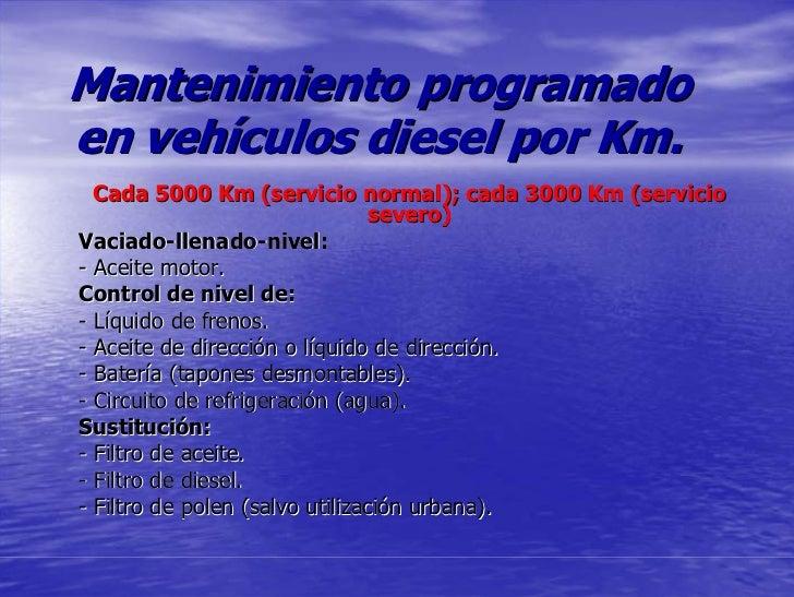 Mantenimiento programado en vehículos diesel por Km.   Cada 5000 Km (servicio normal); cada 3000 Km (servicio             ...