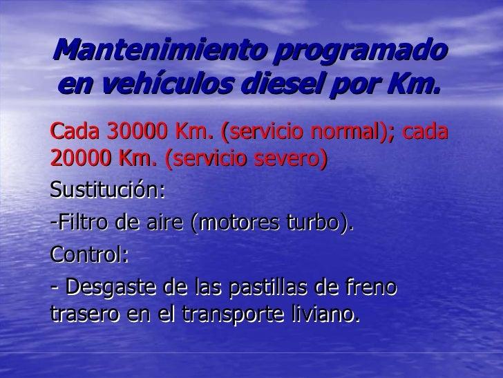 Mantenimiento programado en vehículos diesel por Km. Cada 30000 Km. (servicio normal); cada 20000 Km. (servicio severo) Su...