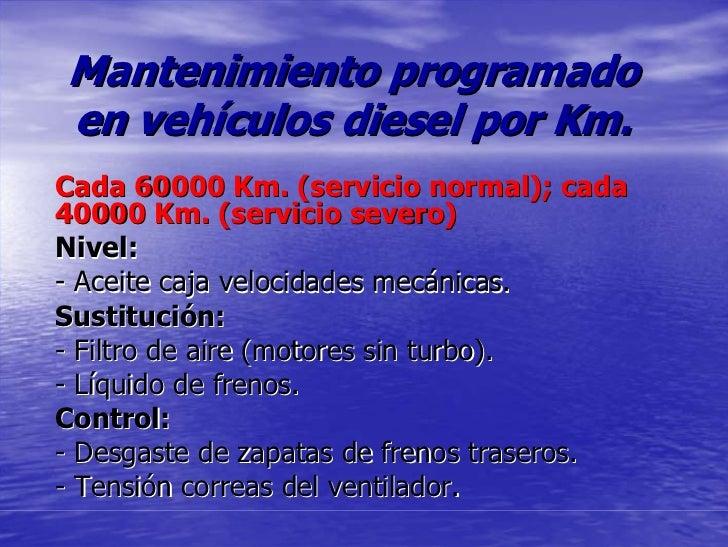 Mantenimiento programado en vehículos diesel por Km. Cada 60000 Km. (servicio normal); cada 40000 Km. (servicio severo) Ni...