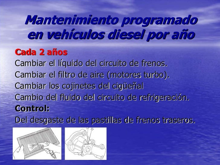 Mantenimiento programado   en vehículos diesel por año Cada 2 años Cambiar el líquido del circuito de frenos. Cambiar el f...