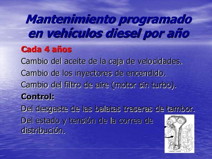 Mantenimiento programado en vehículos diesel por año Cada 4 años Cambio del aceite de la caja de velocidades. Cambio de lo...