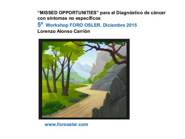 """""""MISSED OPPORTUNITIES"""" para el Diagnóstico de cáncer con síntomas no específicos 5º Workshop FORO OSLER. Diciembre 2015 Lo..."""