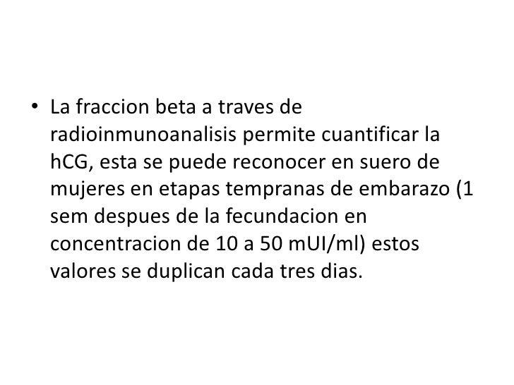La fraccion beta a traves de radioinmunoanalisispermitecuantificar la hCG, esta se puedereconocer en suero de mujeres en e...