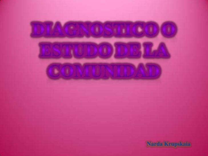 DIAGNOSTICO O <br />ESTUDO DE LA COMUNIDAD<br />Narda Krupskaia<br />