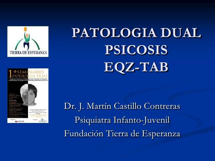 PATOLOGIA DUALPSICOSIS EQZ-TAB<br />Dr. J. Martín Castillo Contreras<br />Psiquiatra Infanto-Juvenil<br />Fundación Tierra...