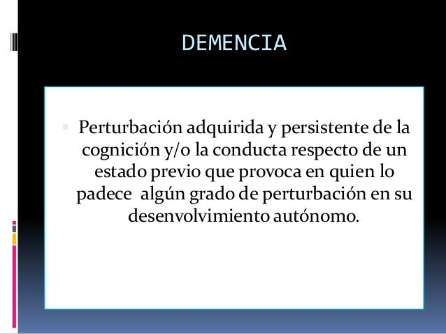 DEMENCIA Perturbación adquirida y persistente de la  cognición y/o la conducta respecto de un   estado previo que provoca...