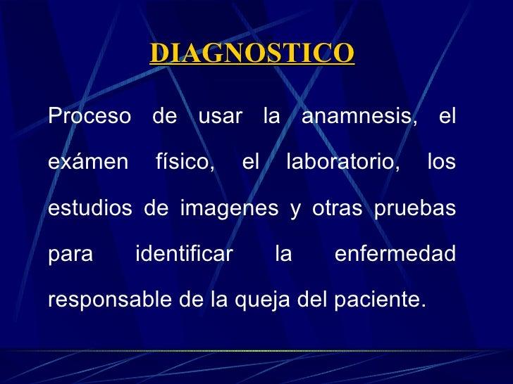 DIAGNOSTICO Proceso de usar la anamnesis, el exámen físico, el laboratorio, los estudios de imagenes y otras pruebas para ...