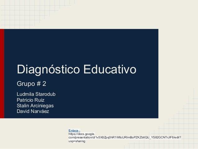 Diagnóstico EducativoGrupo # 2Ludmila StarodubPatricio RuizStalin ArciniegasDavid NarváezEnlace :https://docs.google.com/p...