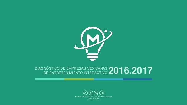 DIAGNÓSTICO DE EMPRESAS MEXICANAS DE ENTRETENIMIENTO INTERACTIVO 2016.2017 Attribution-NonCommercial-ShareAlike 4.0 Intern...