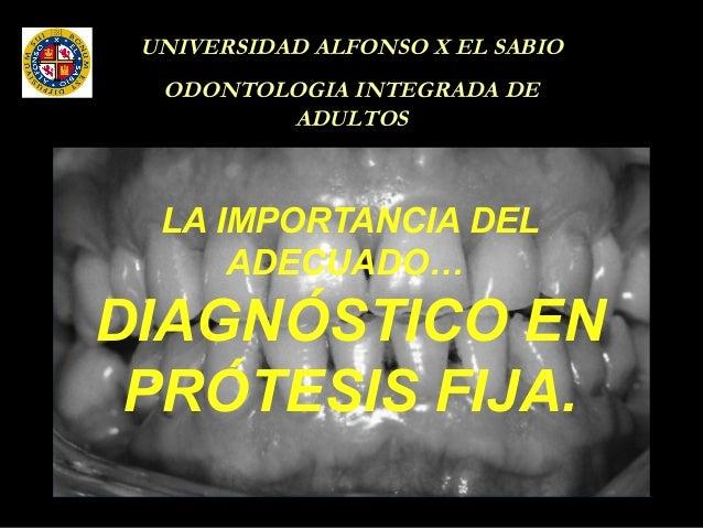 UNIVERSIDAD ALFONSO X EL SABIO ODONTOLOGIA INTEGRADA DE ADULTOS LA IMPORTANCIA DEL ADECUADO… DIAGNÓSTICO EN PRÓTESIS FIJA.