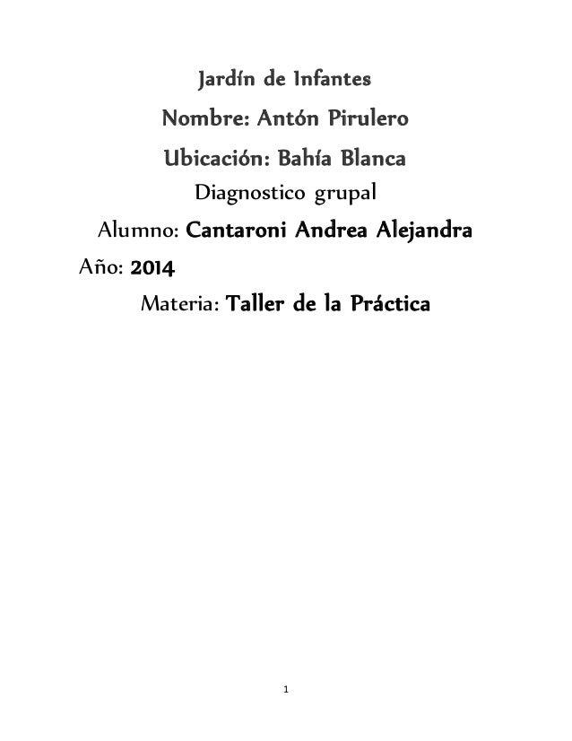 1 Jardín de Infantes Nombre: Antón Pirulero Ubicación: Bahía Blanca Diagnostico grupal Alumno: Cantaroni Andrea Alejandra ...