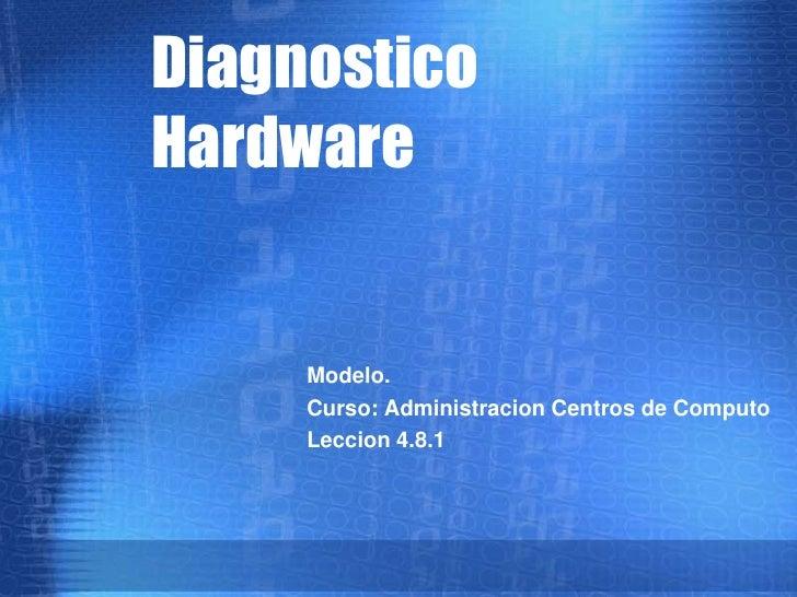 Diagnostico Hardware        Modelo.      Curso: Administracion Centros de Computo      Leccion 4.8.1