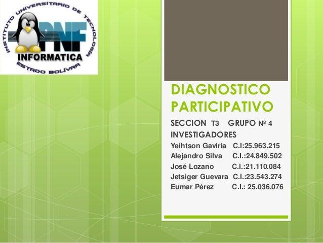 DIAGNOSTICO  PARTICIPATIVO  SECCION T3 GRUPO Nº 4  INVESTIGADORES  Yeihtson Gaviria C.I:25.963.215  Alejandro Silva C.I.:2...