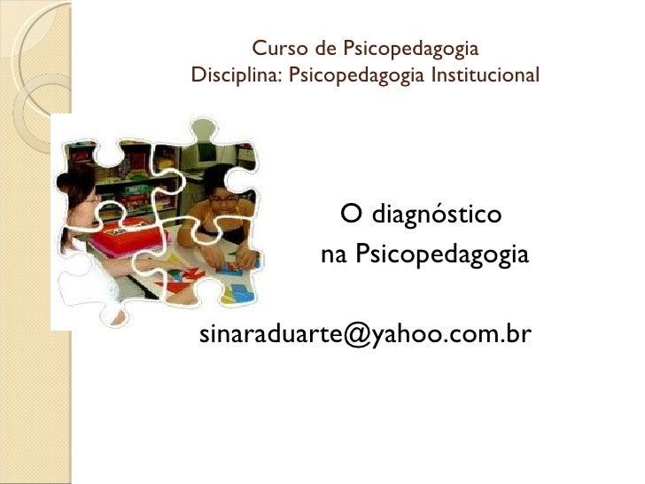 Curso de PsicopedagogiaDisciplina: Psicopedagogia Institucional               O diagnóstico              na Psicopedagogia...