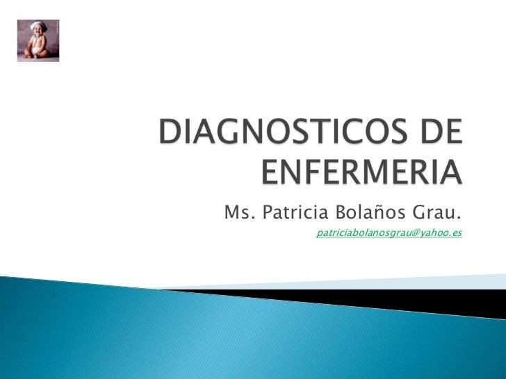 DIAGNOSTICOS DE ENFERMERIA<br />Ms. Patricia Bolaños Grau.<br />patriciabolanosgrau@yahoo.es<br />