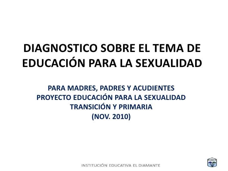 DIAGNOSTICO SOBRE EL TEMA DE EDUCACIÓN PARA LA SEXUALIDAD<br />PARA MADRES, PADRES Y ACUDIENTES<br />PROYECTO EDUCACIÓN PA...