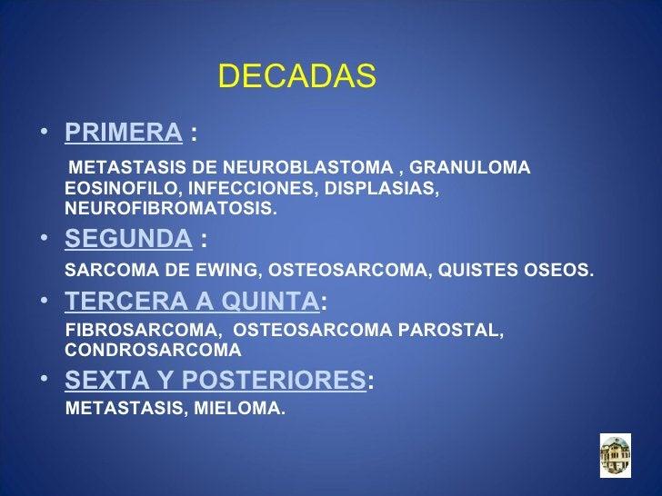 DECADAS• PRIMERA : METASTASIS DE NEUROBLASTOMA , GRANULOMA EOSINOFILO, INFECCIONES, DISPLASIAS, NEUROFIBROMATOSIS.• SEGUND...