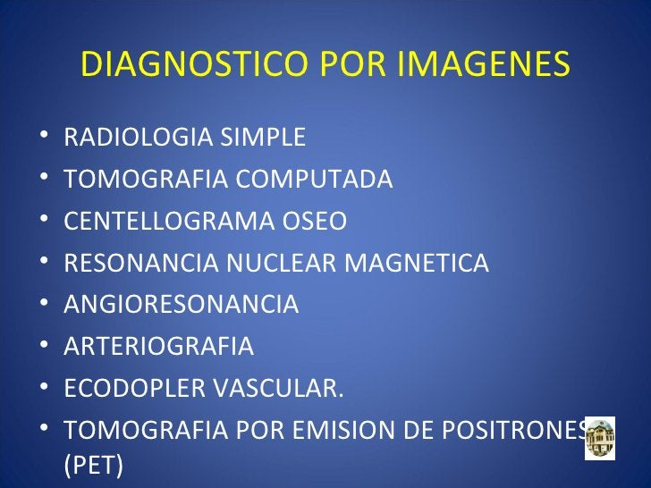 DIAGNOSTICO POR IMAGENES•   RADIOLOGIA SIMPLE•   TOMOGRAFIA COMPUTADA•   CENTELLOGRAMA OSEO•   RESONANCIA NUCLEAR MAGNETIC...
