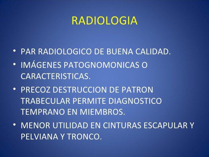 RADIOLOGIA• PAR RADIOLOGICO DE BUENA CALIDAD.• IMÁGENES PATOGNOMONICAS O  CARACTERISTICAS.• PRECOZ DESTRUCCION DE PATRON  ...