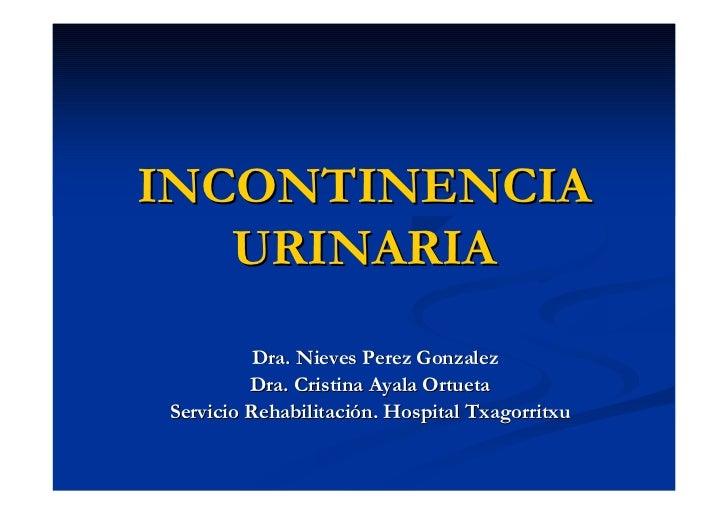 INCONTINENCIA   URINARIA          Dra. Nieves Perez Gonzalez         Dra. Cristina Ayala OrtuetaServicio Rehabilitación. H...