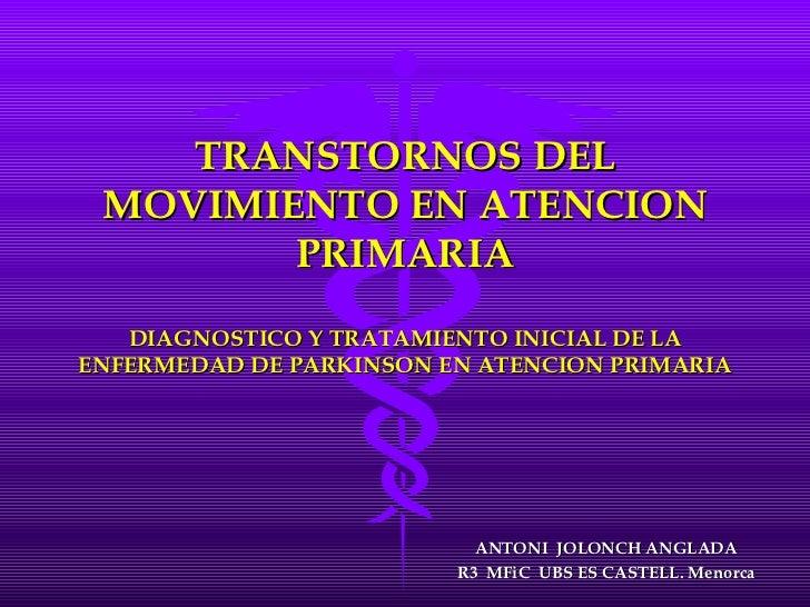 TRANSTORNOS DEL MOVIMIENTO EN ATENCION PRIMARIA DIAGNOSTICO Y TRATAMIENTO INICIAL DE LA ENFERMEDAD DE PARKINSON EN ATENCIO...