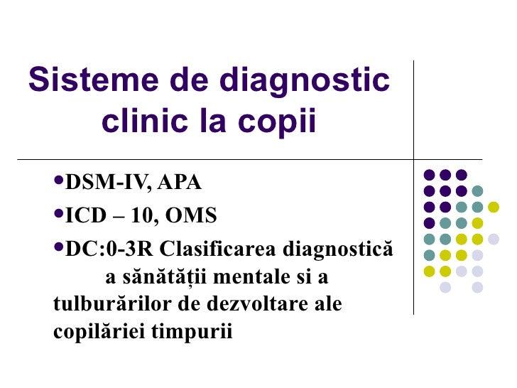 Sisteme de diagnostic clinic la copii <ul><li>DSM-IV, APA </li></ul><ul><li>ICD – 10, OMS </li></ul><ul><li>DC:0-3R   Clas...