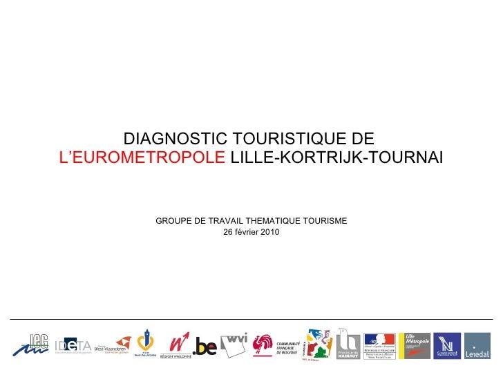 DIAGNOSTIC TOURISTIQUE DE   L'EUROMETROPOLE  LILLE-KORTRIJK-TOURNAI GROUPE DE TRAVAIL THEMATIQUE TOURISME 26 février 2010