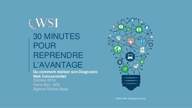 30 MINUTES POUR REPRENDRE L'AVANTAGE Ou comment réaliser son Diagnostic Web Concurrentiel Octobre 2016 Pierre Bon, WSI Age...