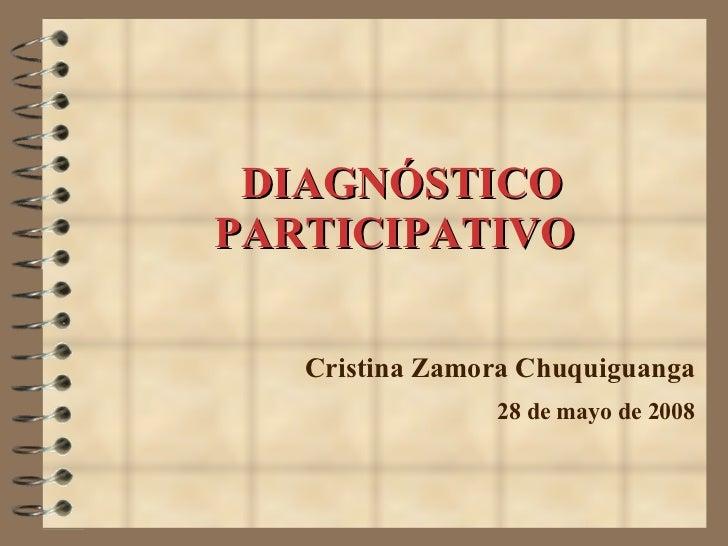 DIAGNÓSTICO PARTICIPATIVO Cristina Zamora Chuquiguanga 28 de mayo de 2008