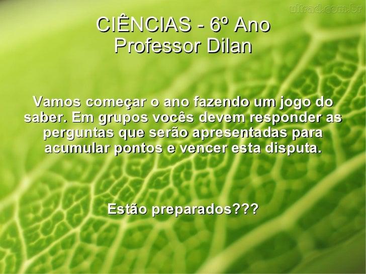 CIÊNCIAS - 6º Ano Professor Dilan Vamos começar o ano fazendo um jogo do saber. Em grupos vocês devem responder as pergunt...