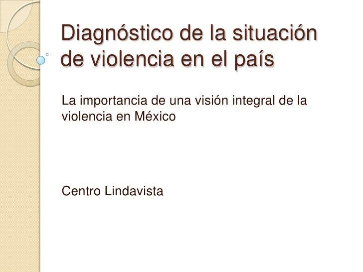 Diagnóstico de la situaciónde violencia en el paísLa importancia de una visión integral de laviolencia en MéxicoCentro Lin...
