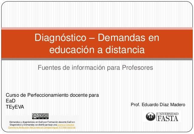 Fuentes de información para Profesores Diagnóstico – Demandas en educación a distancia Prof. Eduardo Díaz Madero Curso de ...