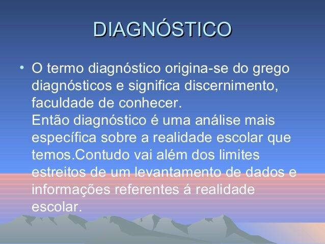 DIAGNÓSTICO • O termo diagnóstico origina-se do grego diagnósticos e significa discernimento, faculdade de conhecer. Então...