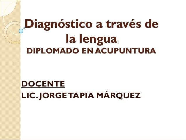 DOCENTE LIC. JORGETAPIA MÁRQUEZ Diagnóstico a través deDiagnóstico a través de la lenguala lengua DIPLOMADO EN ACUPUNTURAD...