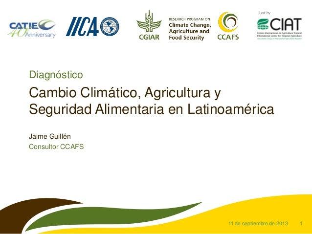 1 Led by Cambio Climático, Agricultura y Seguridad Alimentaria en Latinoamérica Jaime Guillén Consultor CCAFS 11 de septie...