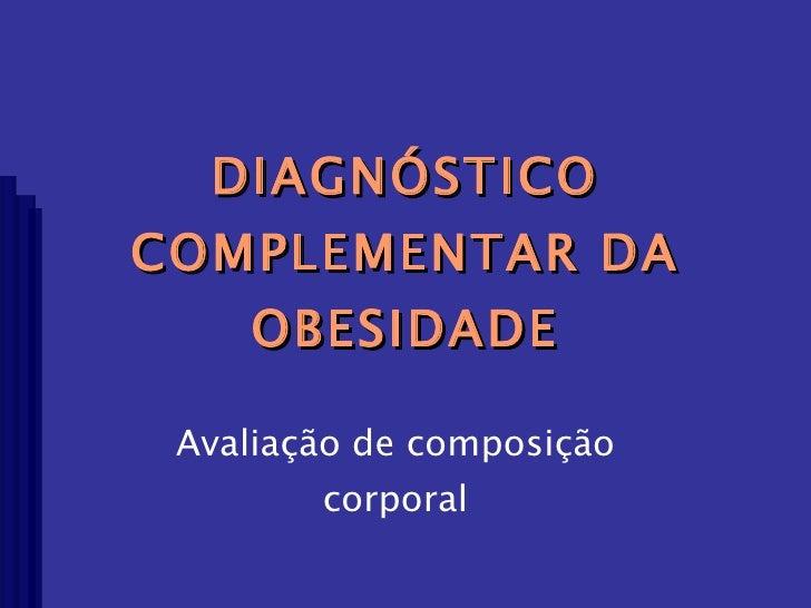 DIAGNÓSTICO COMPLEMENTAR DA OBESIDADE Avaliação de composição corporal