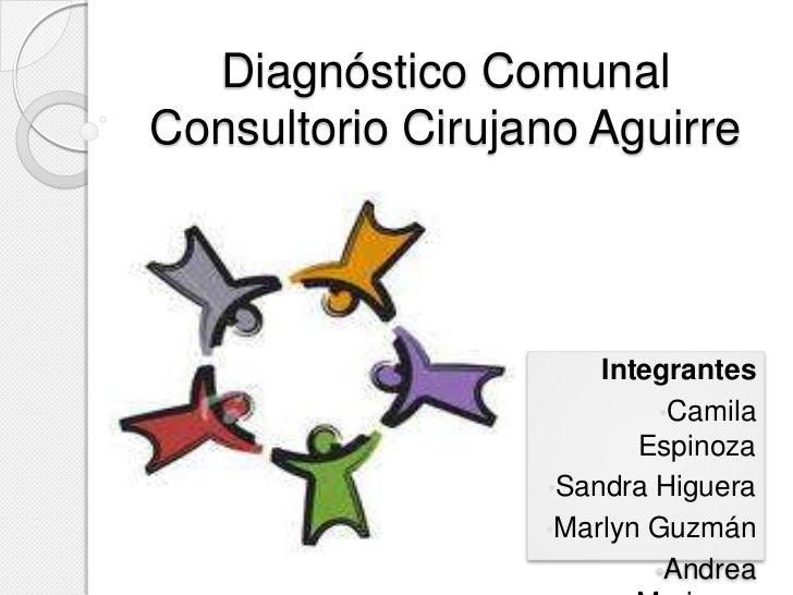 Diagnóstico ComunalConsultorio Cirujano Aguirre                      Integrantes                           •Camila        ...